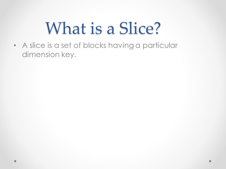 What is a Slice? A slice is a set of blocks having a particular dimension key.