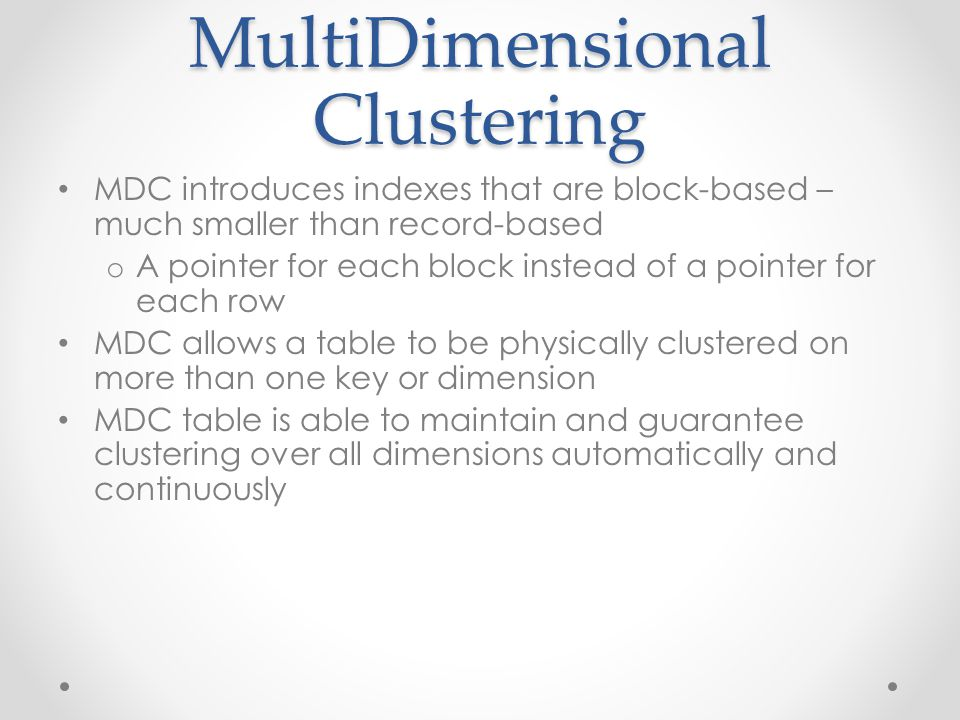 MultiDimensional Clustering MDC introduces indexes that are block-based – much smaller than record-based o A pointer for each block instead of a pointer for each row MDC allows a table to be physically clustered on more than one key or dimension MDC table is able to maintain and guarantee clustering over all dimensions automatically and continuously