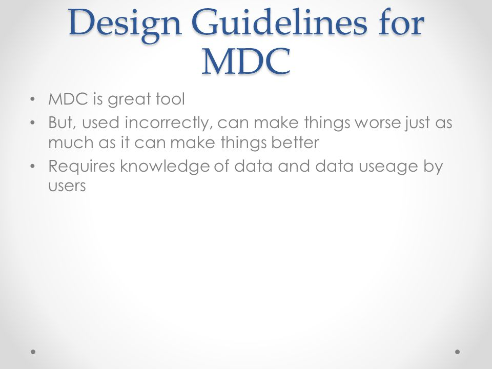 Design Guidelines for MDC MDC is great tool But, used incorrectly, can make things worse just as much as it can make things better Requires knowledge of data and data useage by users