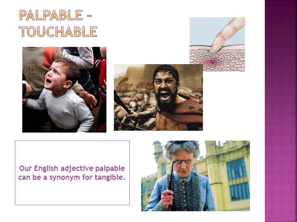 Our English adjective palpable can be a synonym for tangible.