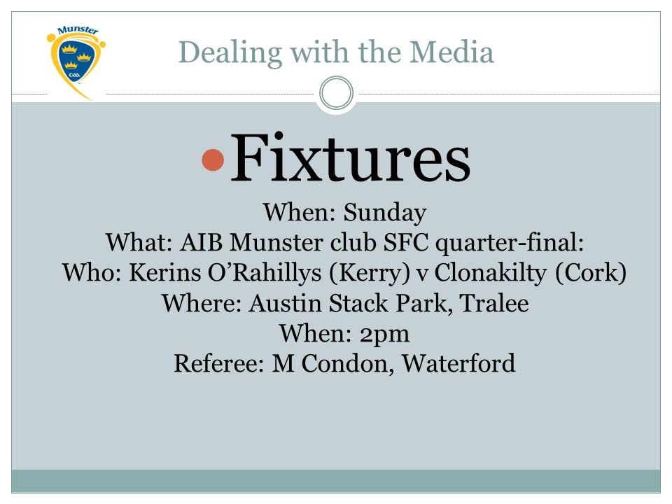 Dealing with the Media Fixtures When: Sunday What: AIB Munster club SFC quarter-final: Who: Kerins O'Rahillys (Kerry) v Clonakilty (Cork) Where: Austin Stack Park, Tralee When: 2pm Referee: M Condon, Waterford