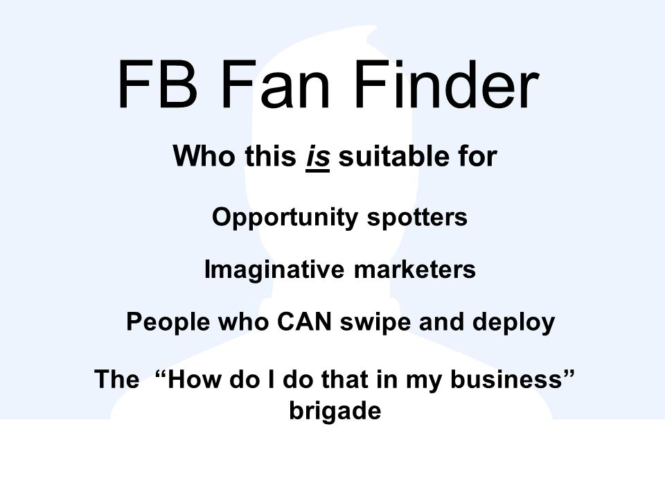 FB Fan Finder Who this is suitable for Opportunity spotters Imaginative marketers People who CAN swipe and deploy The How do I do that in my business brigade