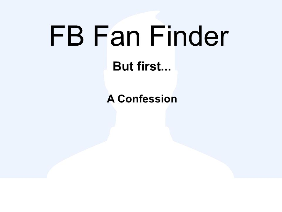 FB Fan Finder But first... A Confession