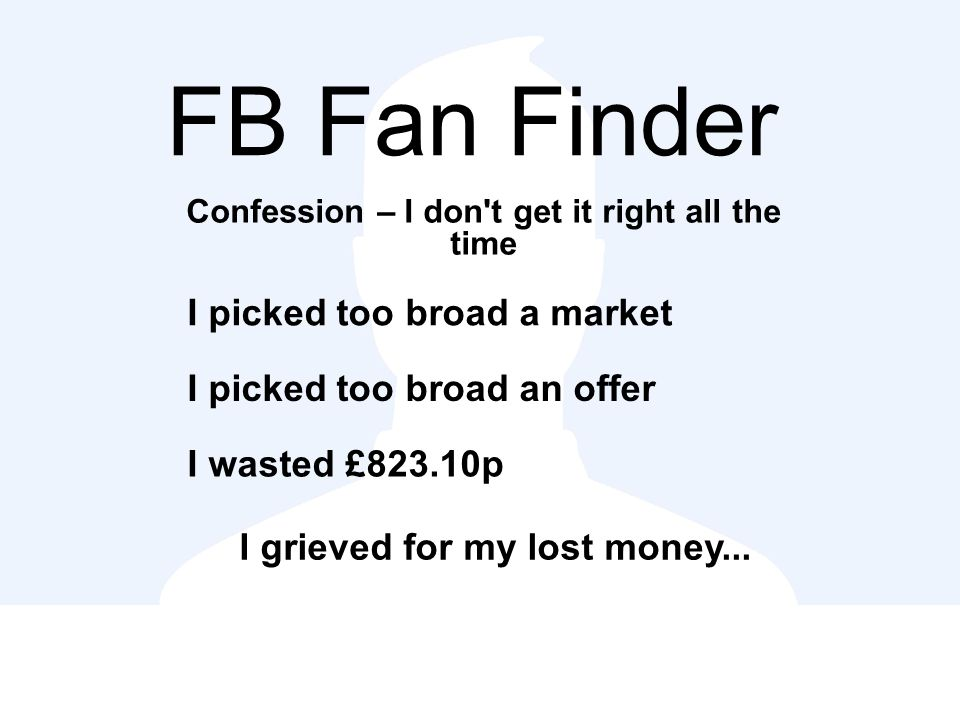 FB Fan Finder Confession – I don t get it right all the time I picked too broad a market I picked too broad an offer I wasted £823.10p I grieved for my lost money...