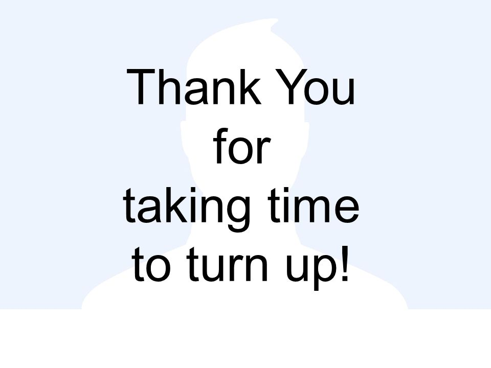 Thank You for taking time to turn up!
