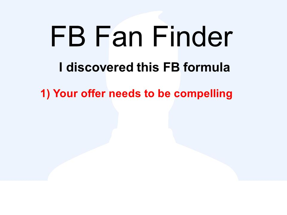 FB Fan Finder I discovered this FB formula 1) Your offer needs to be compelling
