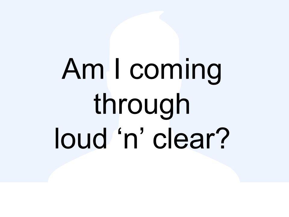 Am I coming through loud 'n' clear