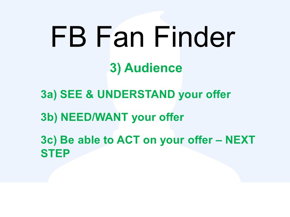 FB Fan Finder 3) Audience 3a) SEE & UNDERSTAND your offer 3b) NEED/WANT your offer 3c) Be able to ACT on your offer – NEXT STEP