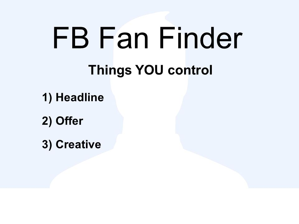 FB Fan Finder Things YOU control 1) Headline 2) Offer 3) Creative