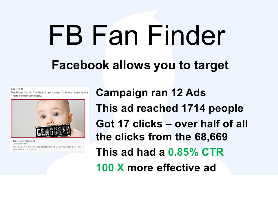 FB Fan Finder Facebook allows you to target Campaign ran 12 Ads This ad reached 1714 people Got 17 clicks – over half of all the clicks from the 68,669 This ad had a 0.85% CTR 100 X more effective ad