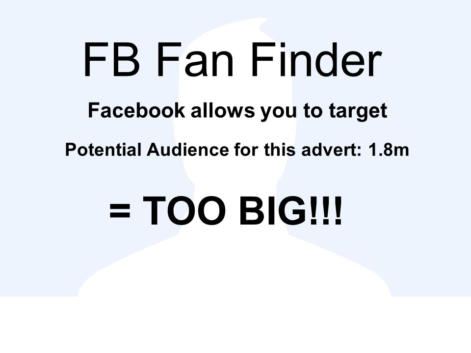 FB Fan Finder Facebook allows you to target = TOO BIG!!! Potential Audience for this advert: 1.8m