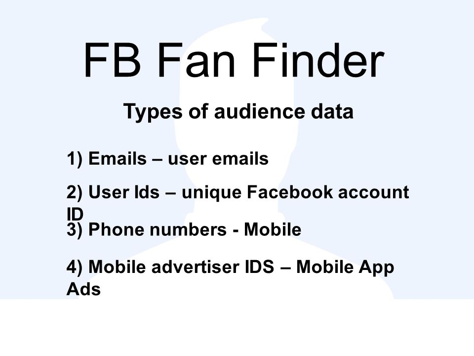 FB Fan Finder Types of audience data 1) Emails – user emails 2) User Ids – unique Facebook account ID 3) Phone numbers - Mobile 4) Mobile advertiser IDS – Mobile App Ads