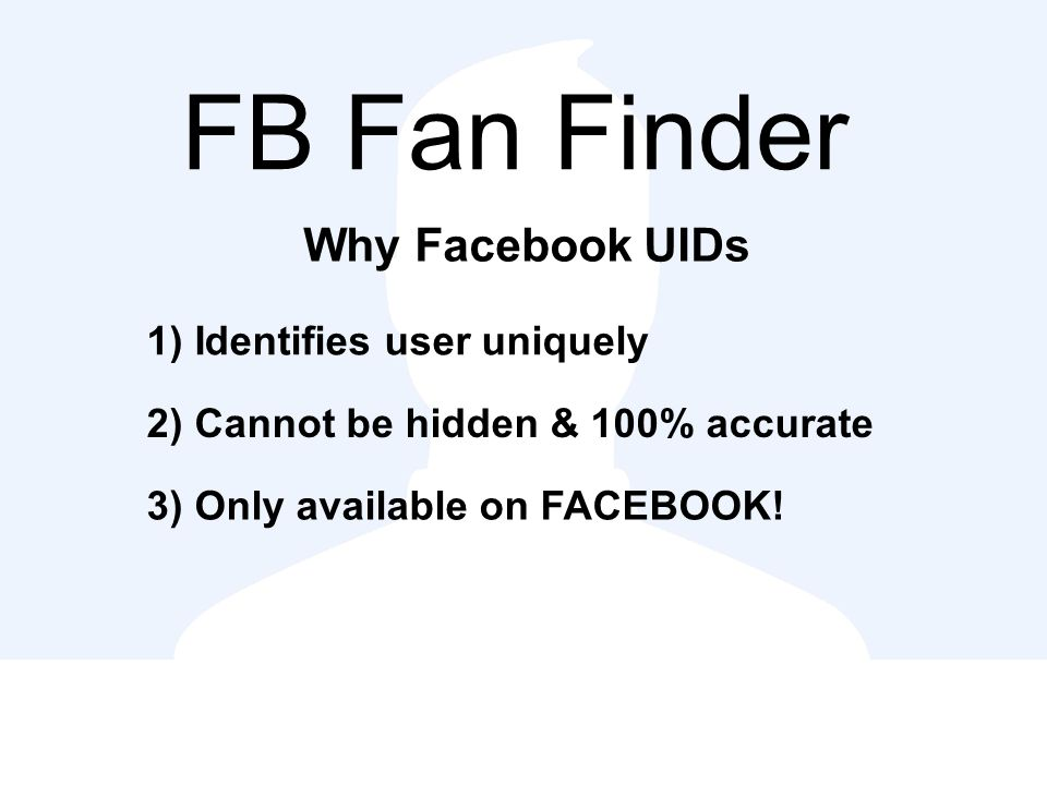 FB Fan Finder Why Facebook UIDs 1) Identifies user uniquely 2) Cannot be hidden & 100% accurate 3) Only available on FACEBOOK!