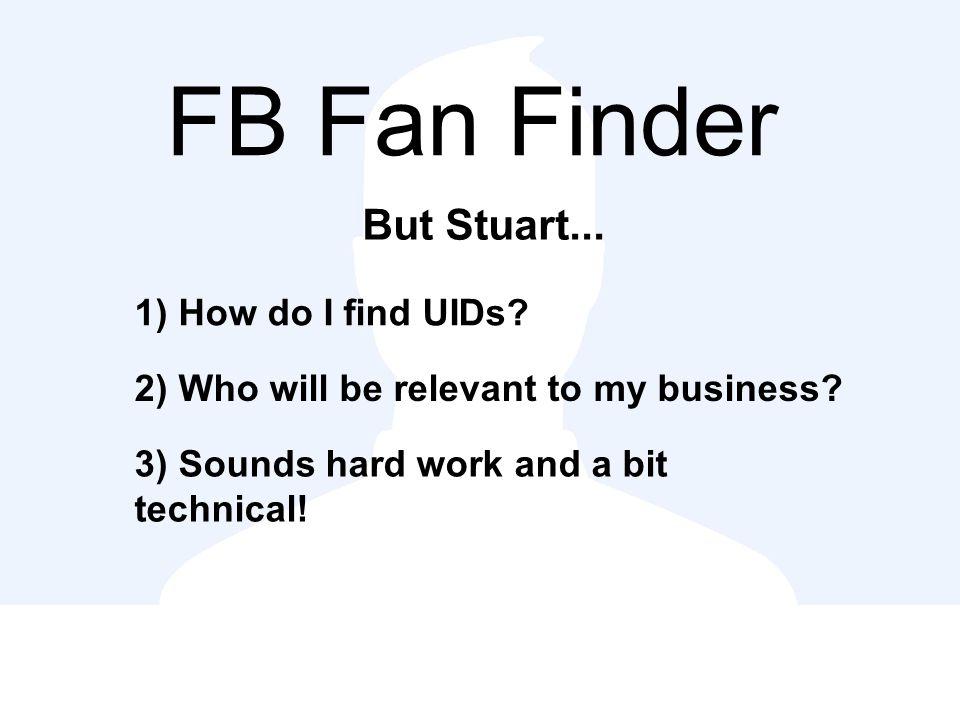 FB Fan Finder But Stuart... 1) How do I find UIDs.