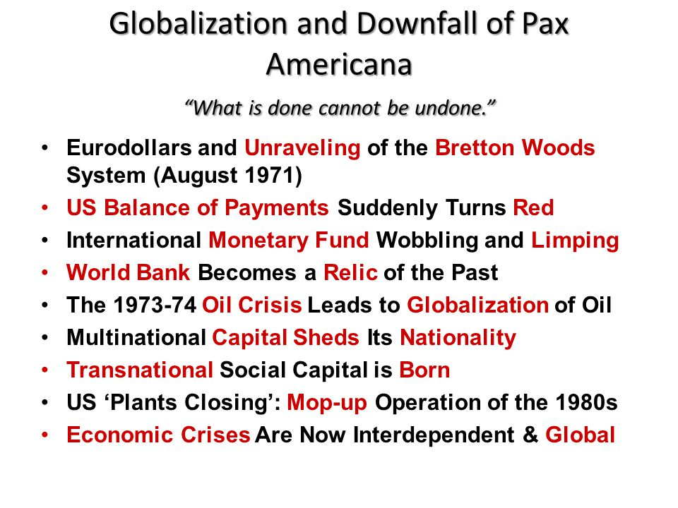 "Globalization and Downfall of Pax Americana ""What is done cannot be undone."" Eurodollars and Unraveling of the Bretton Woods System (August 1971) US B"