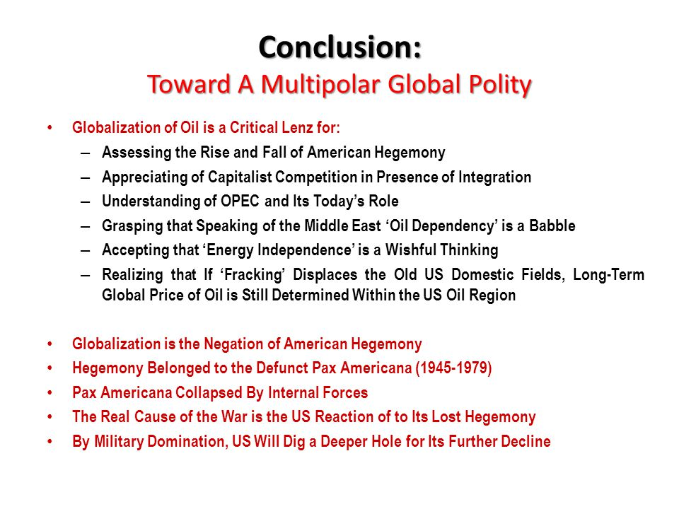 Conclusion: Toward A Multipolar Global Polity Globalization of Oil is a Critical Lenz for: – Assessing the Rise and Fall of American Hegemony – Apprec