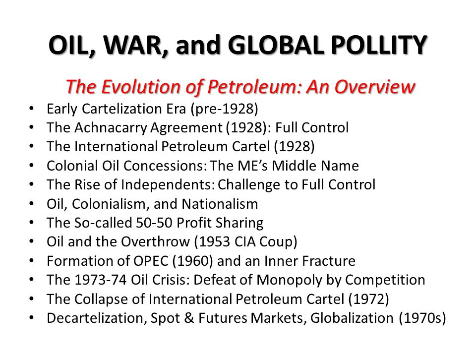 International Petroleum Cartel (1928-72) The Achnacarry Agreement MAINTAINING the market shares of members – 'As Is' ; PROVIDING Facilities belonging to members must be made available, but not less than the actual cost to the owner; ADDING new facilities only as actually needed to supply increased demand; MAINTAINING for each producing area the financial advantage of its geographical location; DRAWING supplies from the nearest producing area; PREVENTING any surplus production in a given geographical area from upsetting the price structure in any other area; OBSERVING of these principles would benefit not only the industry but consumers as well.