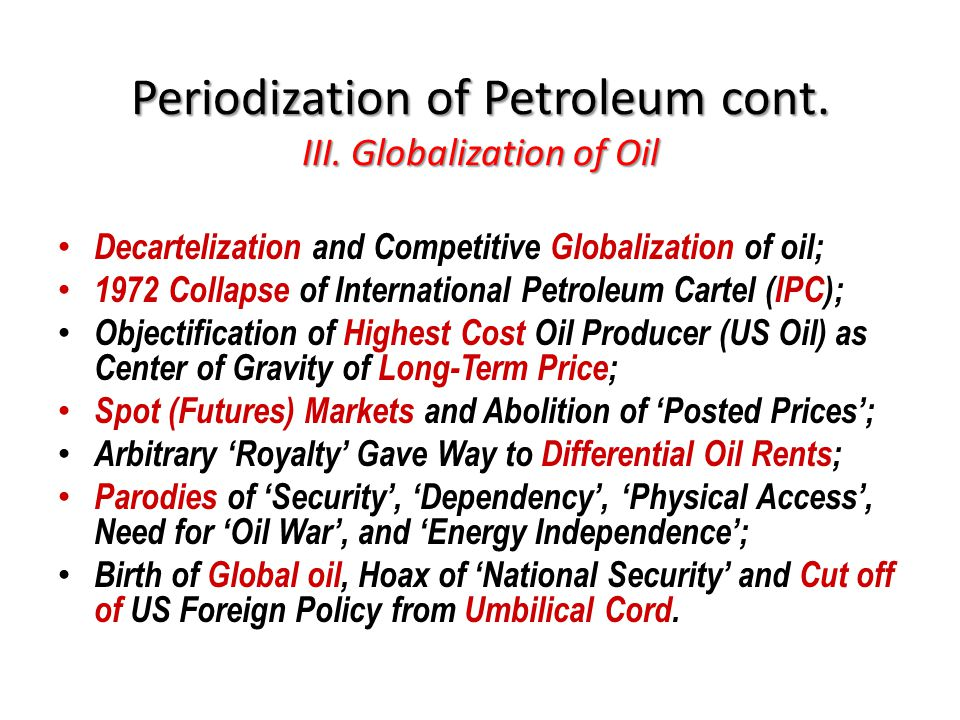 Periodization of Petroleum cont. III. Globalization of Oil Decartelization and Competitive Globalization of oil; 1972 Collapse of International Petrol