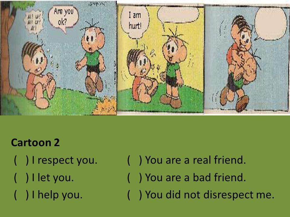 Cartoon 2 ( ) I respect you. ( ) You are a real friend. ( ) I let you. ( ) You are a bad friend. ( ) I help you. ( ) You did not disrespect me.