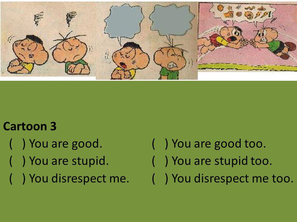 Cartoon 3 ( ) You are good. ( ) You are good too. ( ) You are stupid. ( ) You are stupid too. ( ) You disrespect me. ( ) You disrespect me too.
