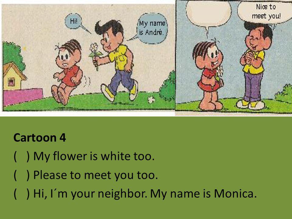 Cartoon 4 ( ) My flower is white too. ( ) Please to meet you too. ( ) Hi, I´m your neighbor. My name is Monica.
