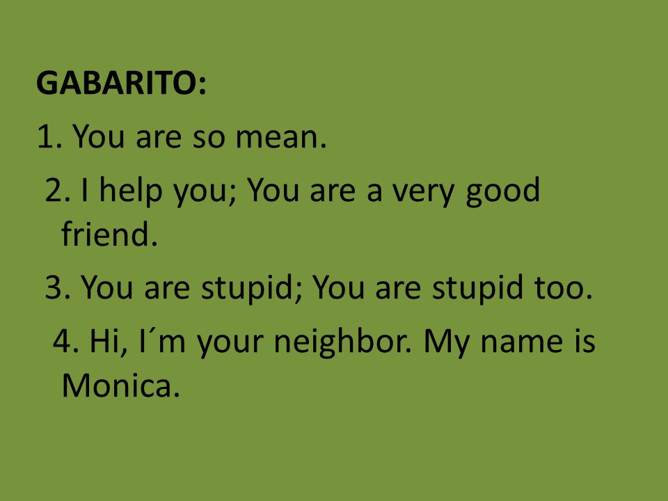GABARITO: 1. You are so mean. 2. I help you; You are a very good friend.