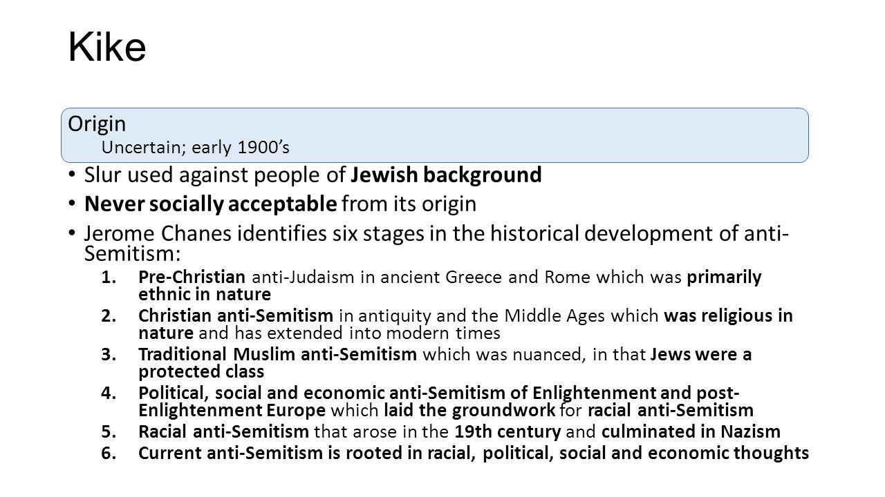 Kike Origin Uncertain; early 1900's Slur used against people of Jewish background Never socially acceptable from its origin Jerome Chanes identifies s
