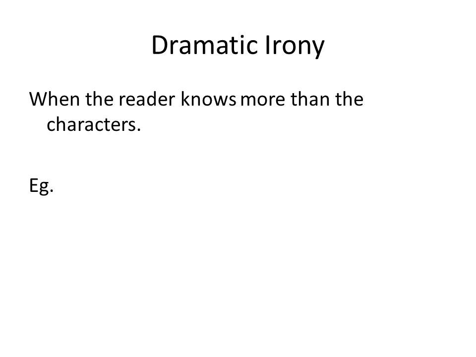 Dramatic Irony When the reader knows more than the characters. Eg.