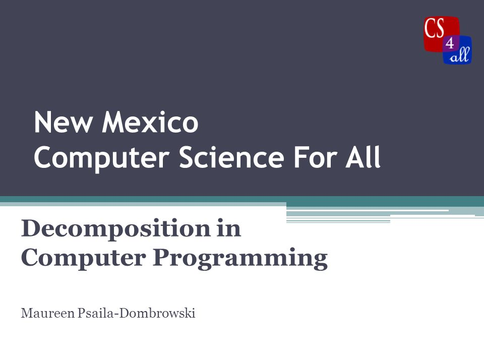 Summary Decomposition  Break the problem into its components  Write the steps (code) for each component  Put the pieces together to make the program and solve the problem.