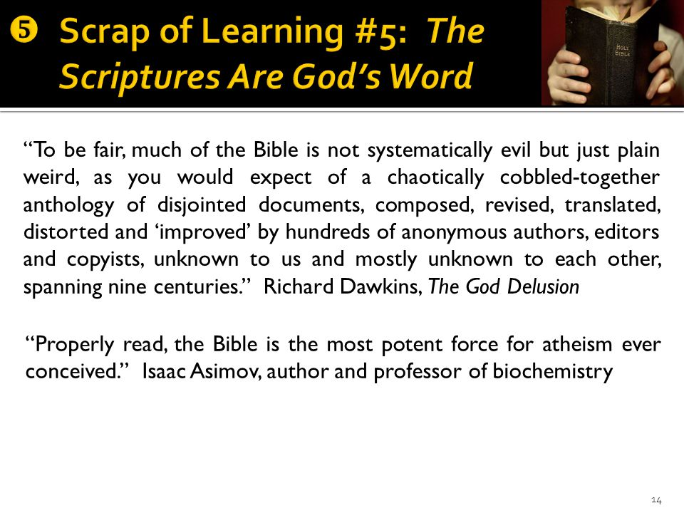 14 To be fair, much of the Bible is not systematically evil but just plain weird, as you would expect of a chaotically cobbled-together anthology of disjointed documents, composed, revised, translated, distorted and 'improved' by hundreds of anonymous authors, editors and copyists, unknown to us and mostly unknown to each other, spanning nine centuries. Richard Dawkins, The God Delusion Properly read, the Bible is the most potent force for atheism ever conceived. Isaac Asimov, author and professor of biochemistry