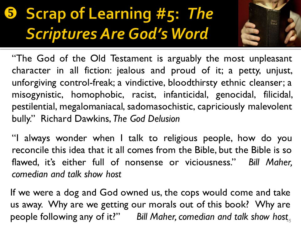 15 The God of the Old Testament is arguably the most unpleasant character in all fiction: jealous and proud of it; a petty, unjust, unforgiving control-freak; a vindictive, bloodthirsty ethnic cleanser; a misogynistic, homophobic, racist, infanticidal, genocidal, filicidal, pestilential, megalomaniacal, sadomasochistic, capriciously malevolent bully. Richard Dawkins, The God Delusion I always wonder when I talk to religious people, how do you reconcile this idea that it all comes from the Bible, but the Bible is so flawed, it's either full of nonsense or viciousness. Bill Maher, comedian and talk show host If we were a dog and God owned us, the cops would come and take us away.