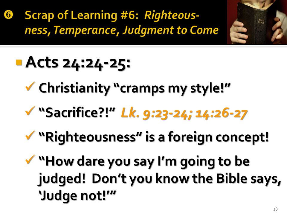 18  Acts 24:24-25: Christianity cramps my style! Christianity cramps my style! Sacrifice ! Lk.