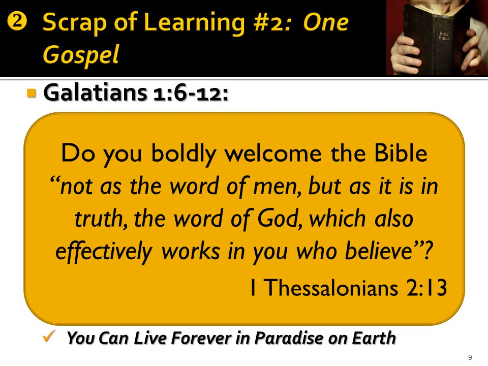 9  Galatians 1:6-12: Quran Quran Book of Mormon Book of Mormon Pearl of Great Price Pearl of Great Price Doctrine and Covenants Doctrine and Covenants Science and Health With Key to the Scriptures Science and Health With Key to the Scriptures The Methodist Discipline The Methodist Discipline The Baptist Manual The Baptist Manual Catechism of the Catholic Church Catechism of the Catholic Church You Can Live Forever in Paradise on Earth You Can Live Forever in Paradise on Earth Do you boldly welcome the Bible not as the word of men, but as it is in truth, the word of God, which also effectively works in you who believe .