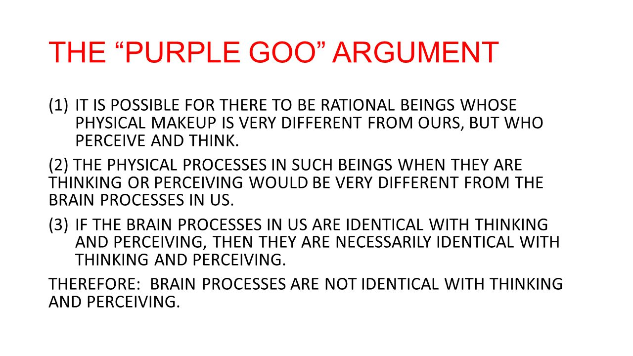 THE PURPLE GOO ARGUMENT (1)IT IS POSSIBLE FOR THERE TO BE RATIONAL BEINGS WHOSE PHYSICAL MAKEUP IS VERY DIFFERENT FROM OURS, BUT WHO PERCEIVE AND THINK.