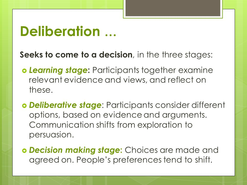 Deliberation … Seeks to come to a decision, in the three stages:  Learning stage : Participants together examine relevant evidence and views, and reflect on these.