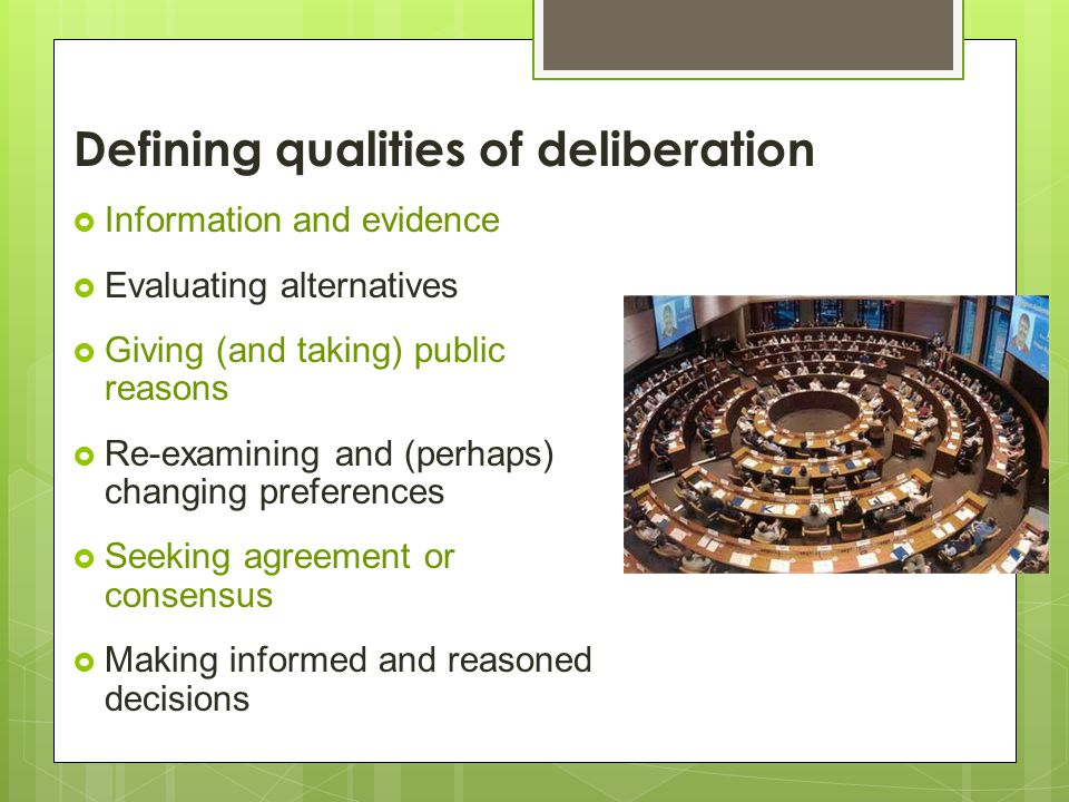  Information and evidence  Evaluating alternatives  Giving (and taking) public reasons  Re-examining and (perhaps) changing preferences  Seeking agreement or consensus  Making informed and reasoned decisions Defining qualities of deliberation