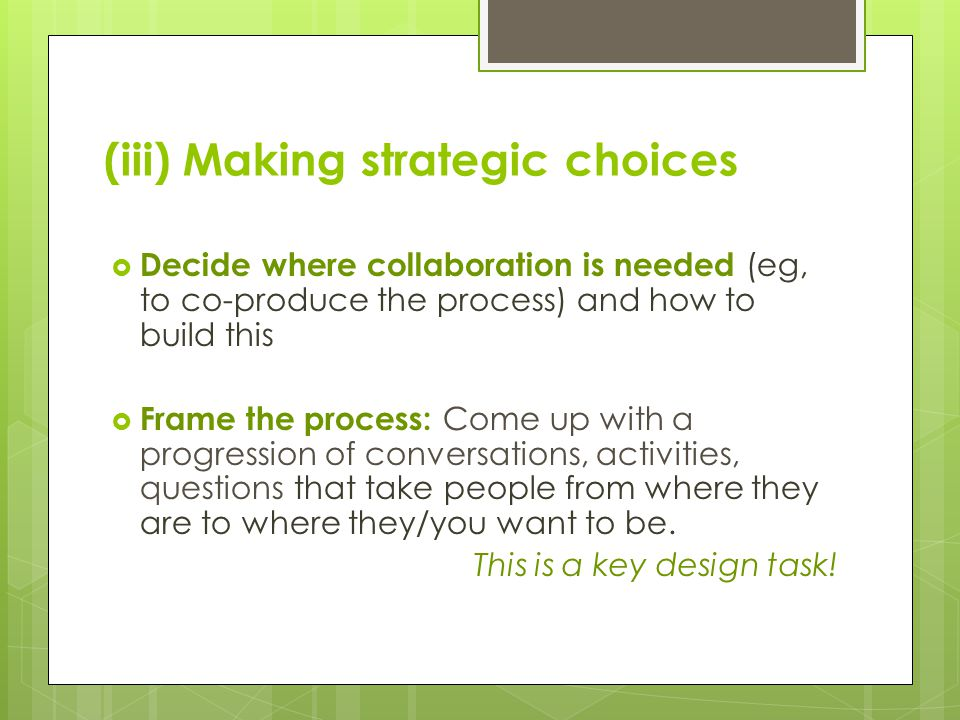 (iii) Making strategic choices  Decide where collaboration is needed (eg, to co-produce the process) and how to build this  Frame the process: Come up with a progression of conversations, activities, questions that take people from where they are to where they/you want to be.