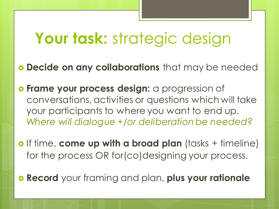Your task: strategic design  Decide on any collaborations that may be needed  Frame your process design: a progression of conversations, activities or questions which will take your participants to where you want to end up.