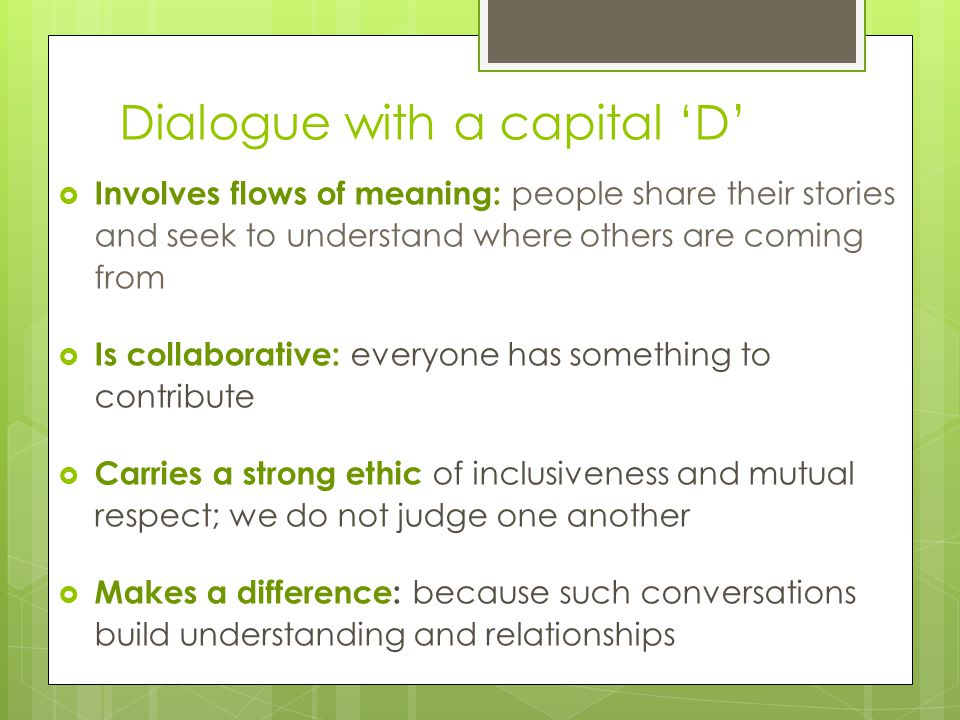 Dialogue with a capital 'D'  Involves flows of meaning: people share their stories and seek to understand where others are coming from  Is collaborative: everyone has something to contribute  Carries a strong ethic of inclusiveness and mutual respect; we do not judge one another  Makes a difference: because such conversations build understanding and relationships