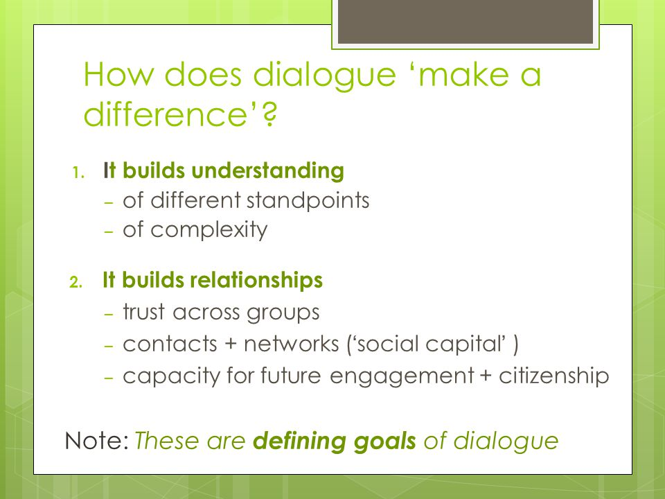 Precisely because it builds understanding and relationships… Dialogue provides a strong foundation for decision making and conflict resolution HOW?