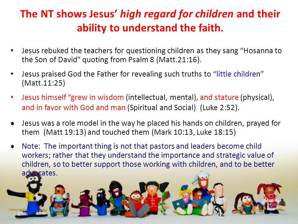 The NT shows Jesus' high regard for children and their ability to understand the faith. Jesus rebuked the teachers for questioning children as they sa
