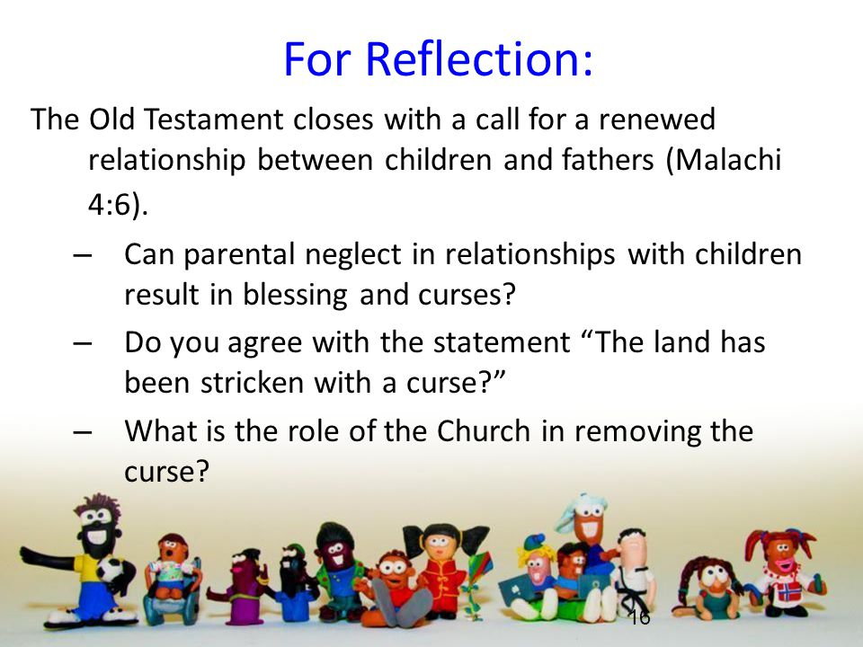For Reflection: The Old Testament closes with a call for a renewed relationship between children and fathers (Malachi 4:6).