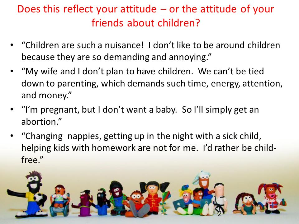 Does this reflect your attitude – or the attitude of your friends about children.