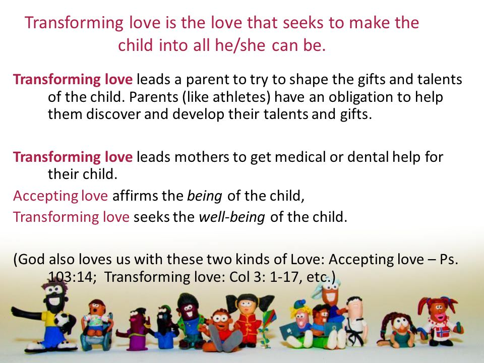 Transforming love is the love that seeks to make the child into all he/she can be. Transforming love leads a parent to try to shape the gifts and tale
