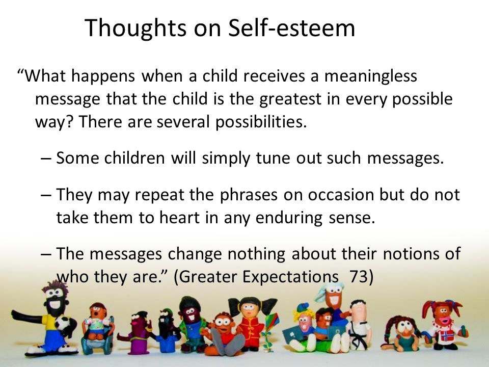 Thoughts on Self-esteem What happens when a child receives a meaningless message that the child is the greatest in every possible way.