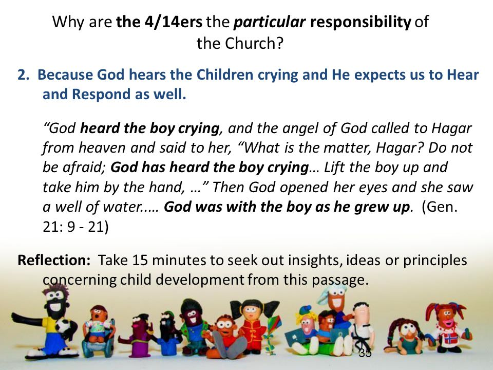 Why are the 4/14ers the particular responsibility of the Church? 2. Because God hears the Children crying and He expects us to Hear and Respond as wel