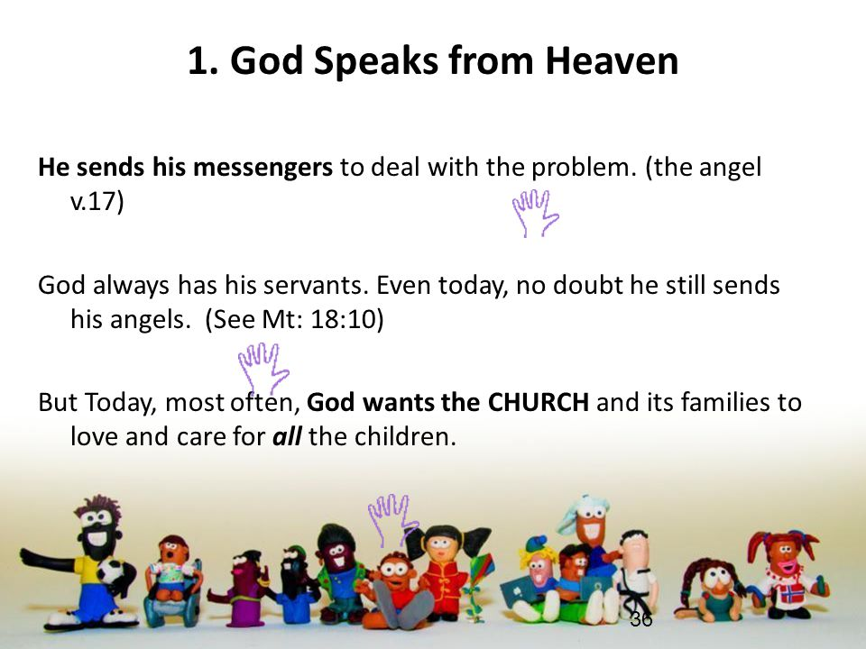 1. God Speaks from Heaven He sends his messengers to deal with the problem. (the angel v.17) God always has his servants. Even today, no doubt he stil