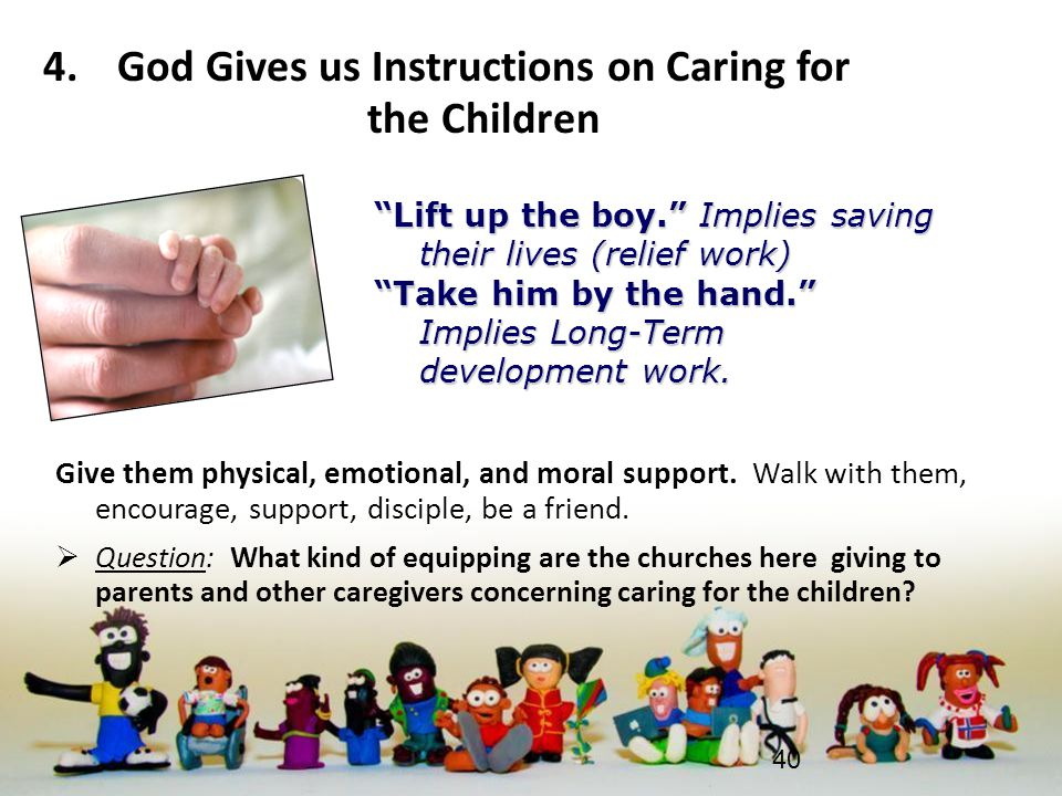 4.God Gives us Instructions on Caring for the Children Give them physical, emotional, and moral support. Walk with them, encourage, support, disciple,