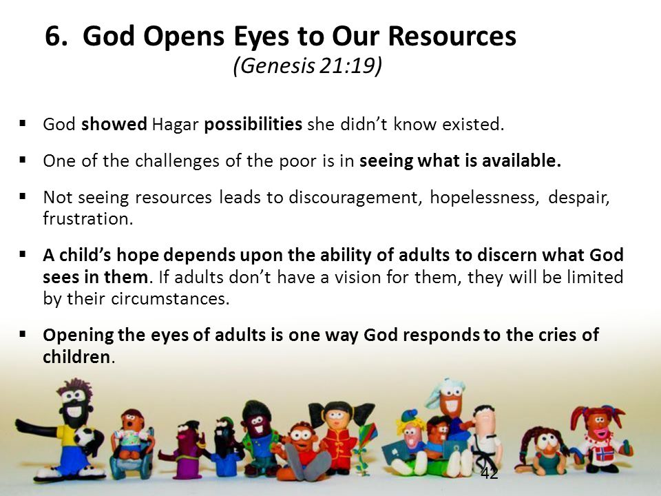 6. God Opens Eyes to Our Resources (Genesis 21:19)  God showed Hagar possibilities she didn't know existed.  One of the challenges of the poor is in