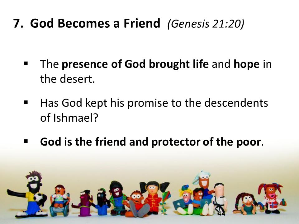 7. God Becomes a Friend (Genesis 21:20)  The presence of God brought life and hope in the desert.  Has God kept his promise to the descendents of Is
